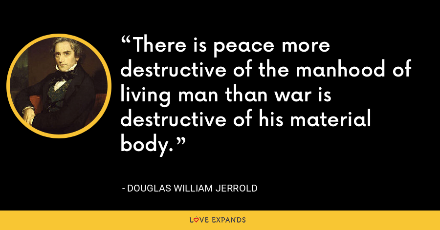 There is peace more destructive of the manhood of living man than war is destructive of his material body. - Douglas William Jerrold