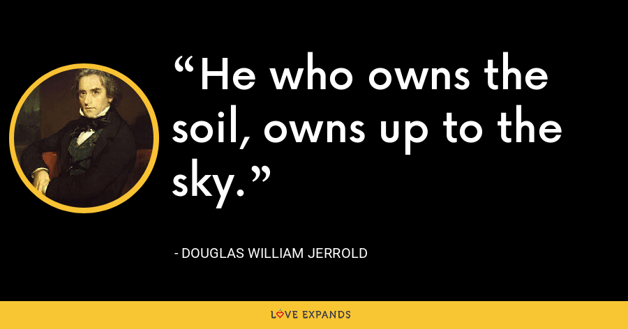 He who owns the soil, owns up to the sky. - Douglas William Jerrold