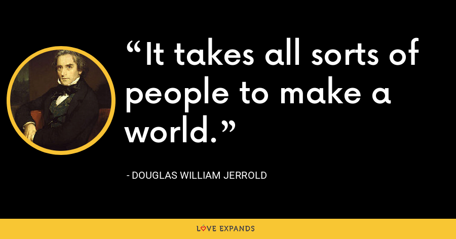 It takes all sorts of people to make a world. - Douglas William Jerrold