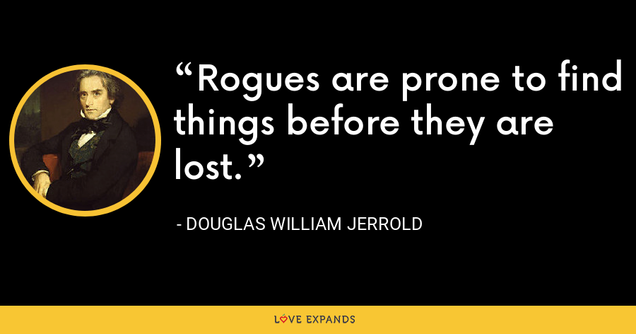 Rogues are prone to find things before they are lost. - Douglas William Jerrold
