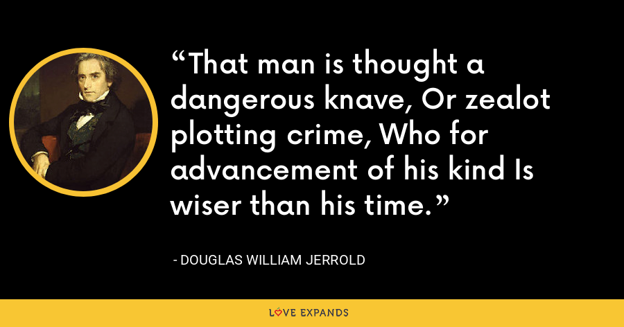 That man is thought a dangerous knave, Or zealot plotting crime, Who for advancement of his kind Is wiser than his time. - Douglas William Jerrold