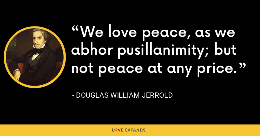 We love peace, as we abhor pusillanimity; but not peace at any price. - Douglas William Jerrold