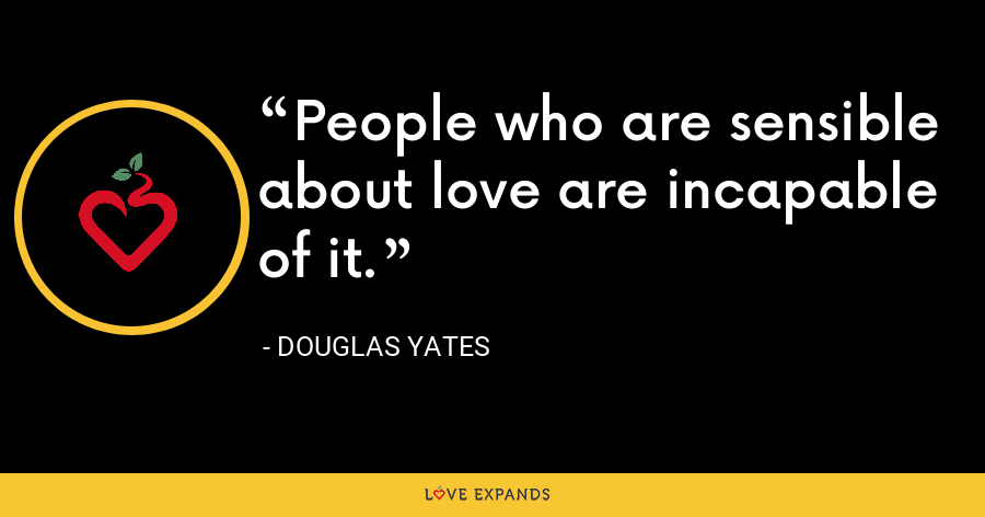 People who are sensible about love are incapable of it. - Douglas Yates