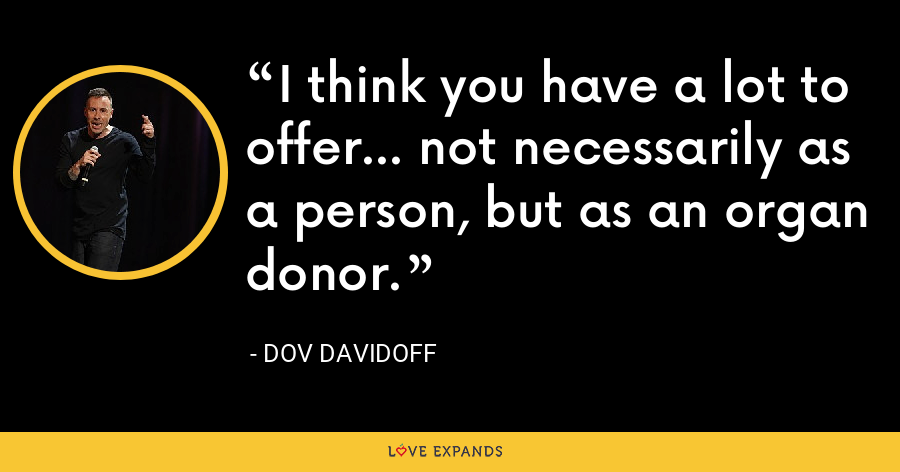 I think you have a lot to offer... not necessarily as a person, but as an organ donor. - Dov Davidoff