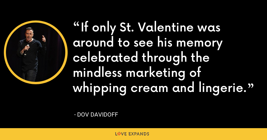 If only St. Valentine was around to see his memory celebrated through the mindless marketing of whipping cream and lingerie. - Dov Davidoff