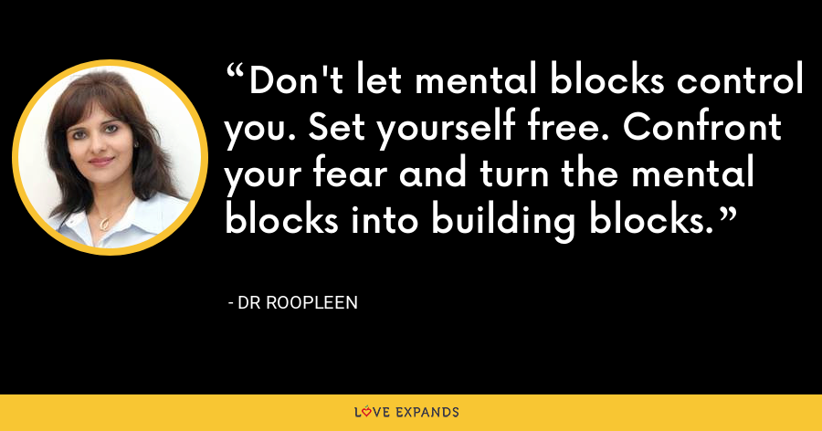 Don't let mental blocks control you. Set yourself free. Confront your fear and turn the mental blocks into building blocks. - Dr Roopleen