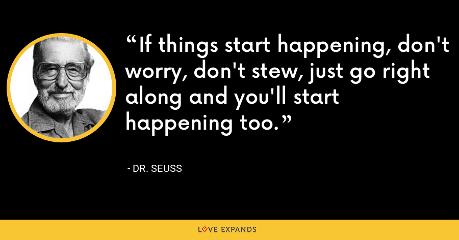 If things start happening, don't worry, don't stew, just go right along and you'll start happening too. - Dr. Seuss