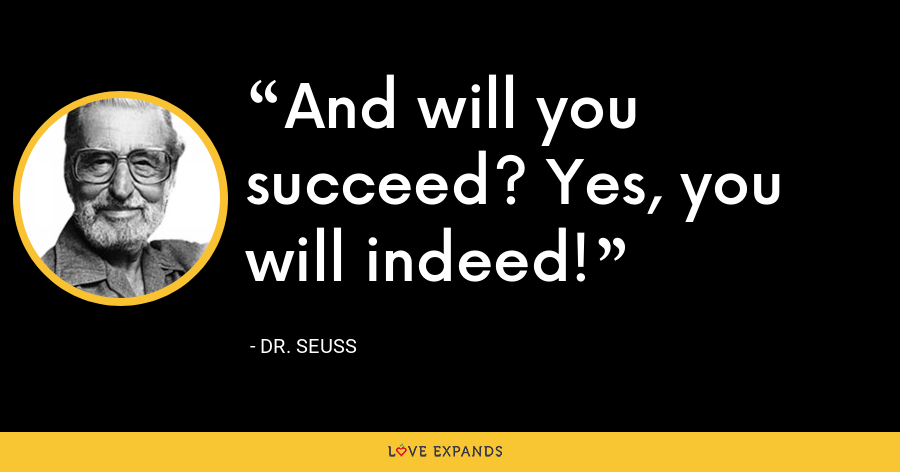 And will you succeed? Yes, you will indeed! - Dr. Seuss