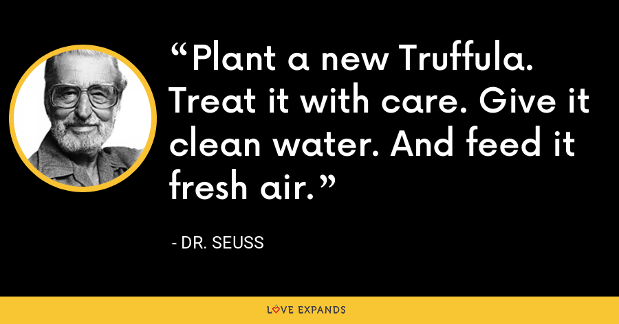 Plant a new Truffula. Treat it with care. Give it clean water. And feed it fresh air. - Dr. Seuss