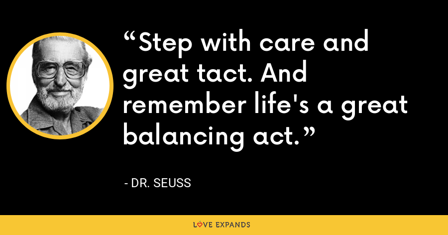 Step with care and great tact. And remember life's a great balancing act. - Dr. Seuss