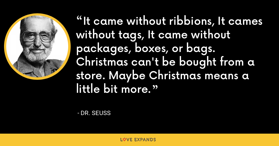 It came without ribbions, It cames without tags, It came without packages, boxes, or bags. Christmas can't be bought from a store. Maybe Christmas means a little bit more. - Dr. Seuss