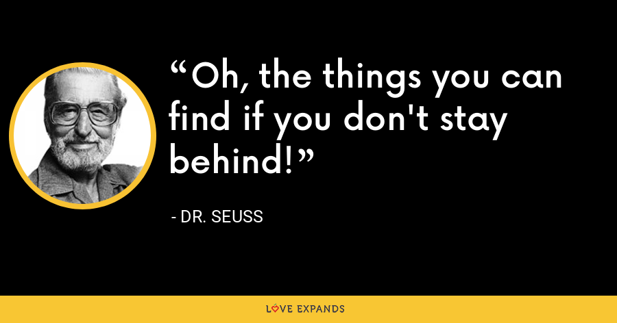 Oh, the things you can find if you don't stay behind! - Dr. Seuss