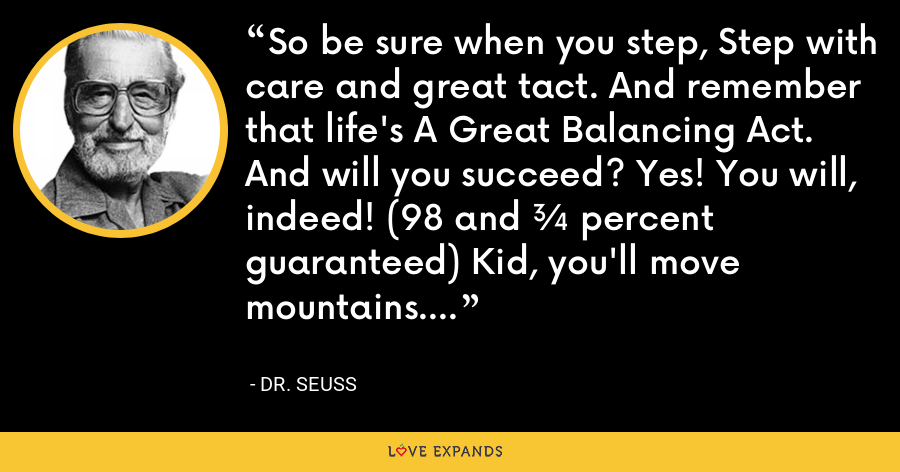 So be sure when you step, Step with care and great tact. And remember that life's A Great Balancing Act. And will you succeed? Yes! You will, indeed! (98 and ¾ percent guaranteed) Kid, you'll move mountains. - Dr. Seuss