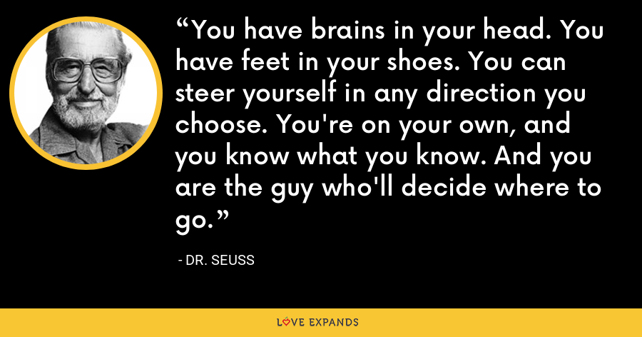 You have brains in your head. You have feet in your shoes. You can steer yourself in any direction you choose. You're on your own, and you know what you know. And you are the guy who'll decide where to go. - Dr. Seuss