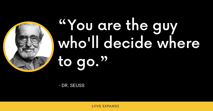 You are the guy who'll decide where to go. - Dr. Seuss