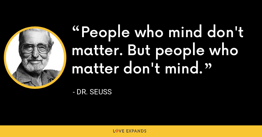People who mind don't matter. But people who matter don't mind. - Dr. Seuss