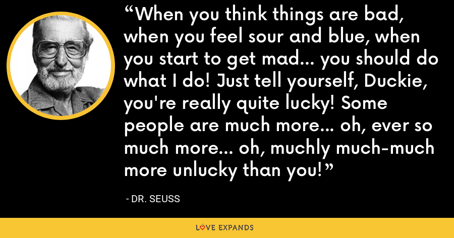 When you think things are bad, when you feel sour and blue, when you start to get mad... you should do what I do! Just tell yourself, Duckie, you're really quite lucky! Some people are much more... oh, ever so much more... oh, muchly much-much more unlucky than you! - Dr. Seuss