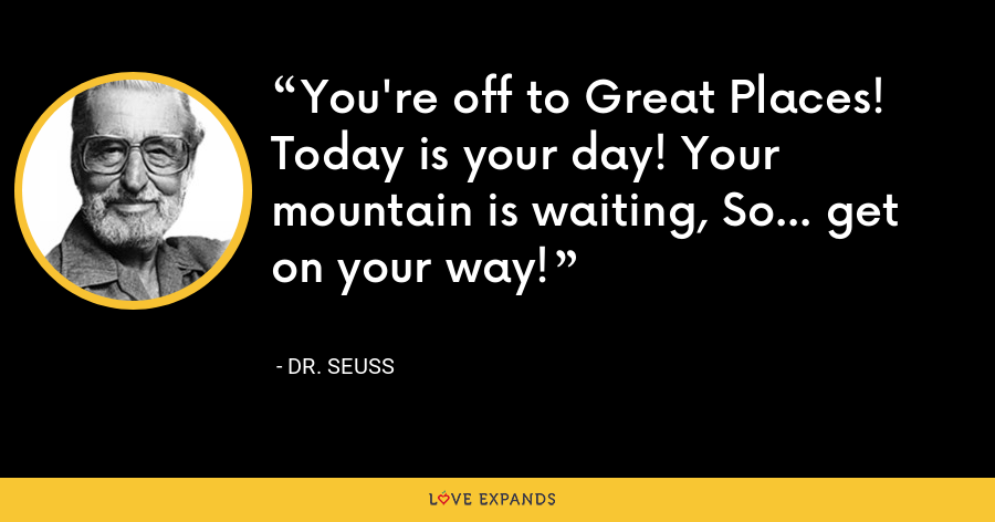You're off to Great Places! Today is your day! Your mountain is waiting, So... get on your way! - Dr. Seuss