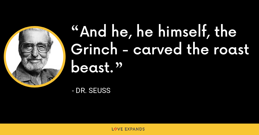 And he, he himself, the Grinch - carved the roast beast. - Dr. Seuss