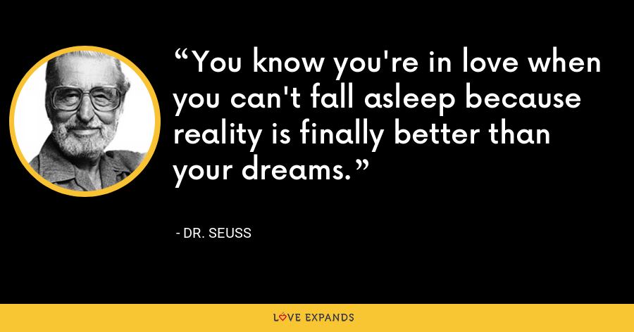 You know you're in love when you can't fall asleep because reality is finally better than your dreams. - Dr. Seuss