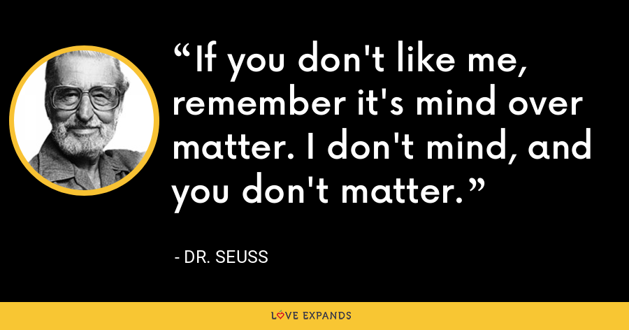 If you don't like me, remember it's mind over matter. I don't mind, and you don't matter. - Dr. Seuss