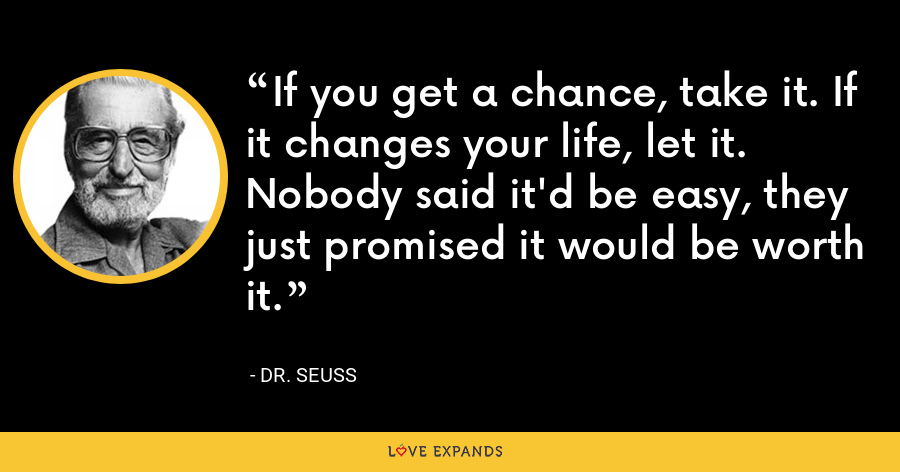 If you get a chance, take it. If it changes your life, let it. Nobody said it'd be easy, they just promised it would be worth it. - Dr. Seuss
