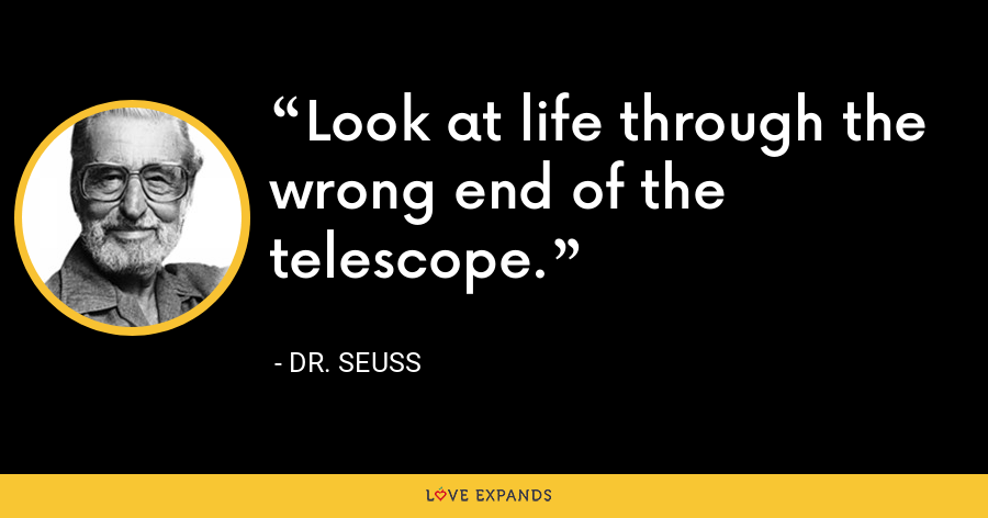 Look at life through the wrong end of the telescope. - Dr. Seuss