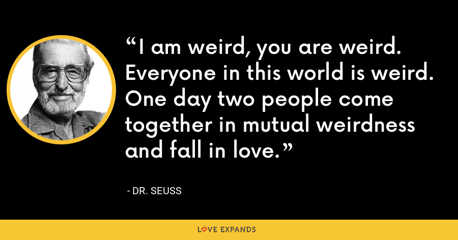 I am weird, you are weird. Everyone in this world is weird. One day two people come together in mutual weirdness and fall in love. - Dr. Seuss