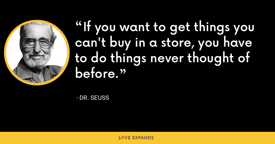 If you want to get things you can't buy in a store, you have to do things never thought of before. - Dr. Seuss