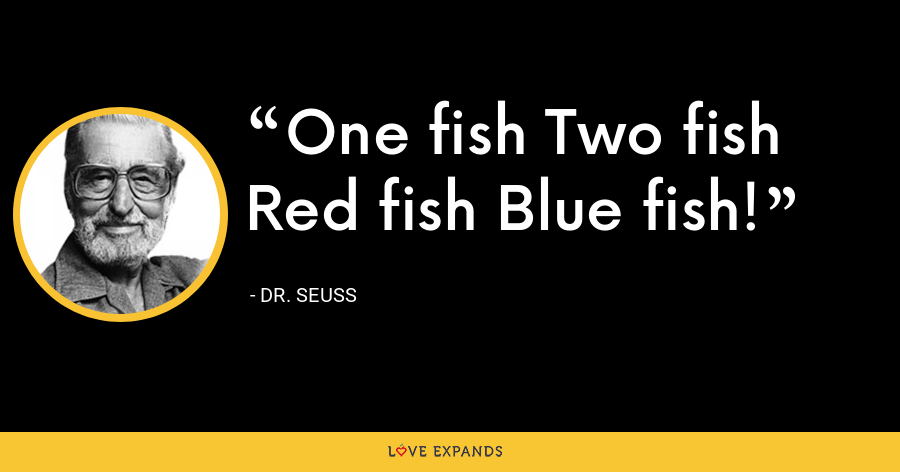 One fish Two fish Red fish Blue fish! - Dr. Seuss
