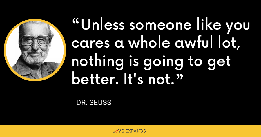 Unless someone like you cares a whole awful lot, nothing is going to get better. It's not. - Dr. Seuss