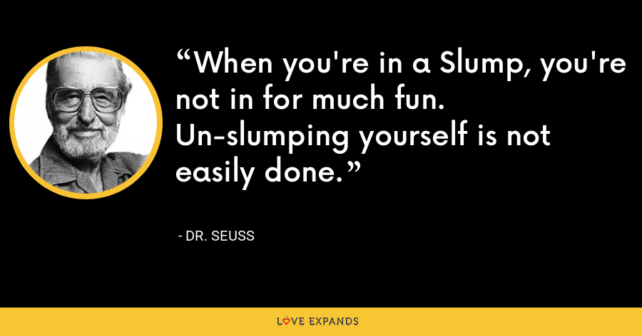 When you're in a Slump, you're not in for much fun. Un-slumping yourself is not easily done. - Dr. Seuss