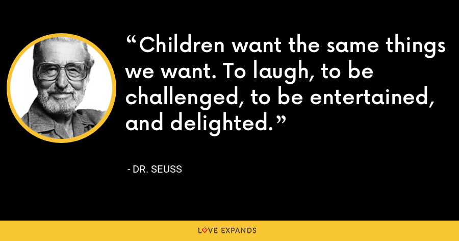 Children want the same things we want. To laugh, to be challenged, to be entertained, and delighted. - Dr. Seuss