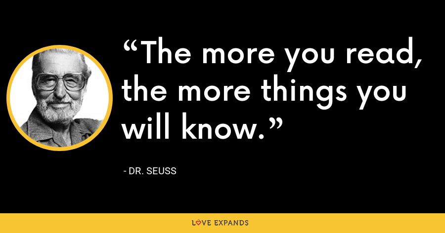 The more you read, the more things you will know. - Dr. Seuss