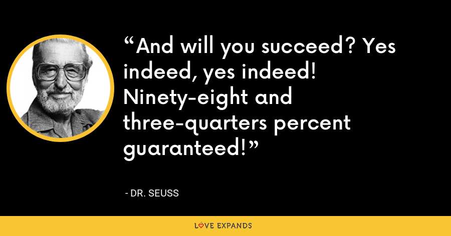 And will you succeed? Yes indeed, yes indeed! Ninety-eight and three-quarters percent guaranteed! - Dr. Seuss