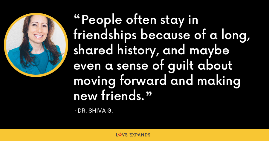 People often stay in friendships because of a long, shared history, and maybe even a sense of guilt about moving forward and making new friends. - Dr. Shiva G.