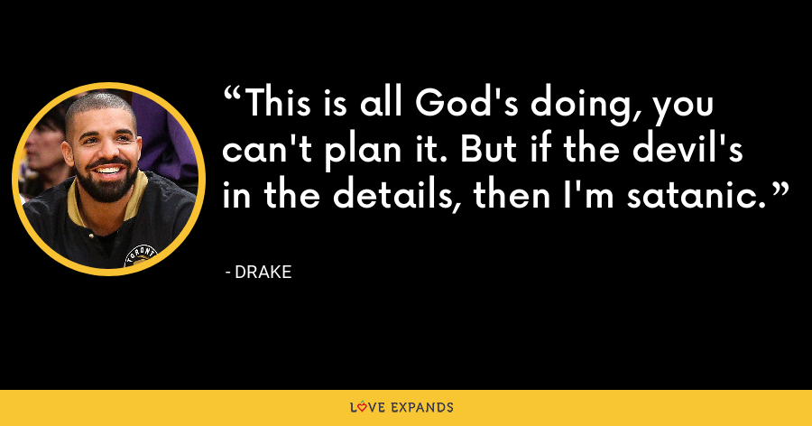 This is all God's doing, you can't plan it. But if the devil's in the details, then I'm satanic. - Drake