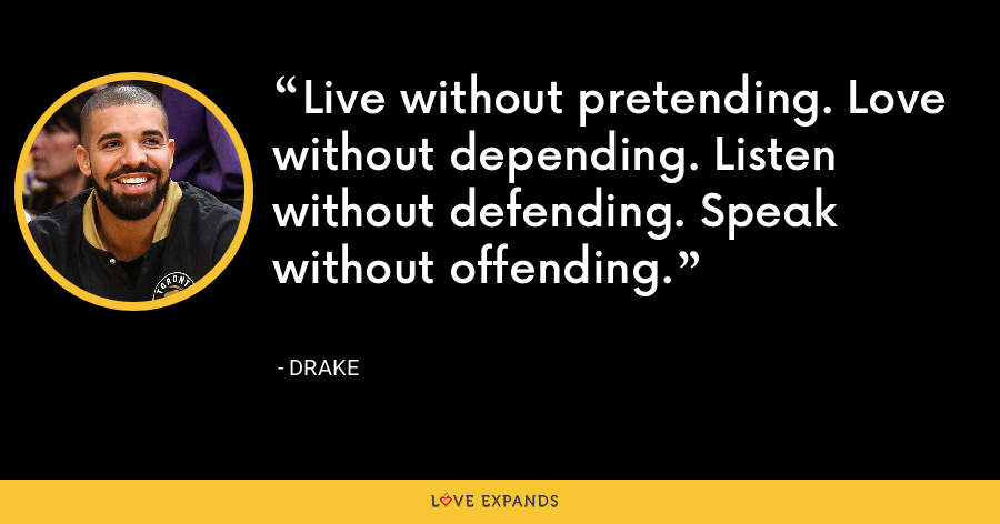 Live without pretending. Love without depending. Listen without defending. Speak without offending. - Drake