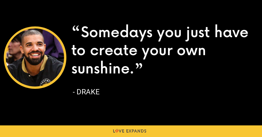Somedays you just have to create your own sunshine. - Drake