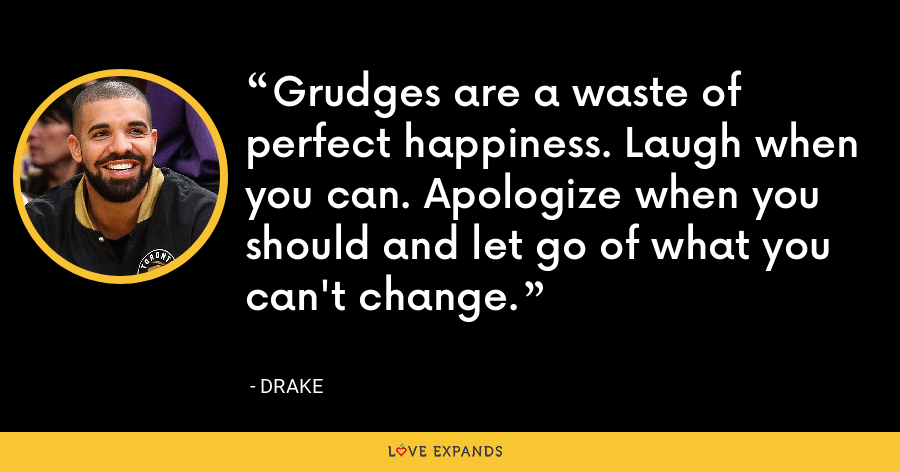 Grudges are a waste of perfect happiness. Laugh when you can. Apologize when you should and let go of what you can't change. - Drake