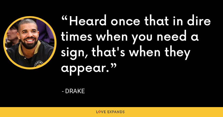 Heard once that in dire times when you need a sign, that's when they appear. - Drake