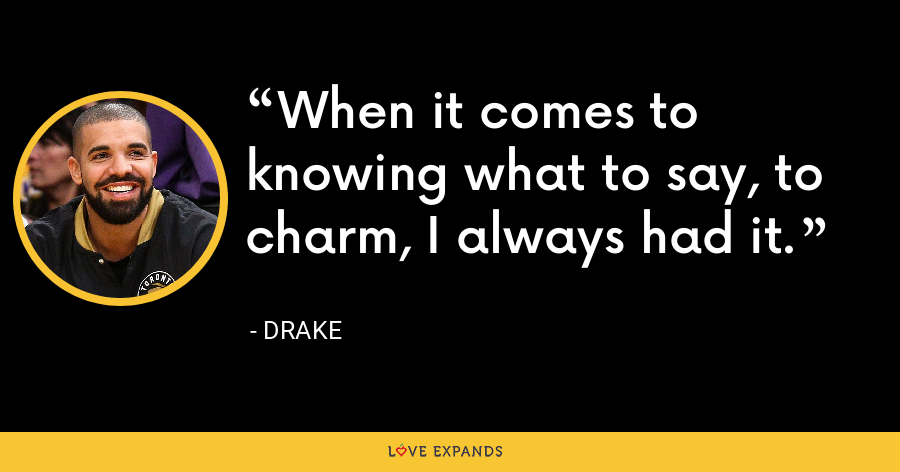 When it comes to knowing what to say, to charm, I always had it. - Drake
