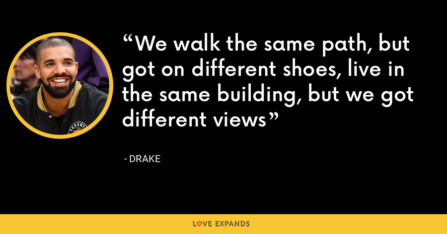 We walk the same path, but got on different shoes, live in the same building, but we got different views - Drake