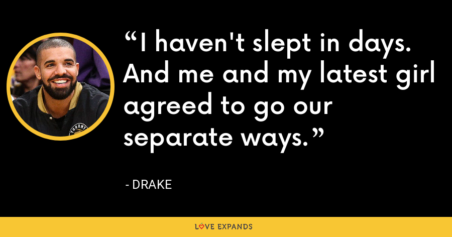 I haven't slept in days. And me and my latest girl agreed to go our separate ways. - Drake