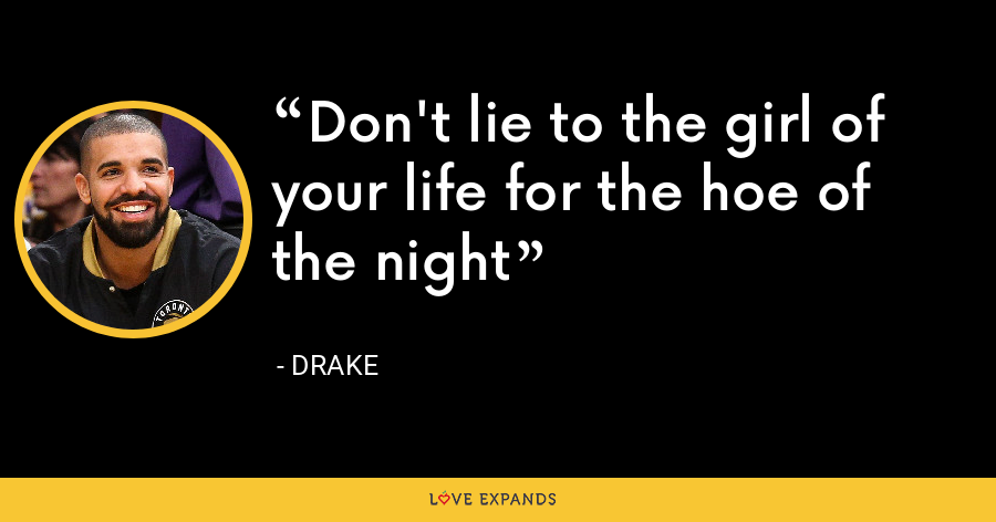 Don't lie to the girl of your life for the hoe of the night - Drake