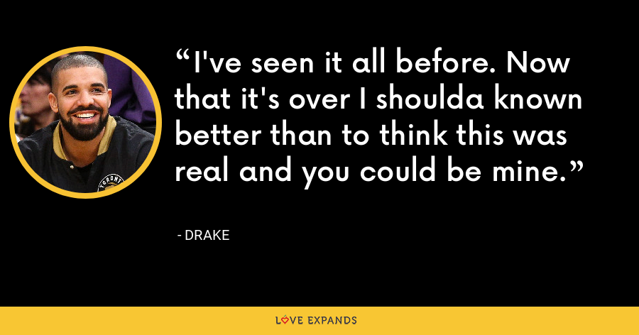 I've seen it all before. Now that it's over I shoulda known better than to think this was real and you could be mine. - Drake