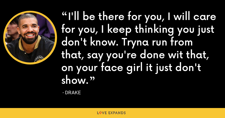 I'll be there for you, I will care for you, I keep thinking you just don't know. Tryna run from that, say you're done wit that, on your face girl it just don't show. - Drake