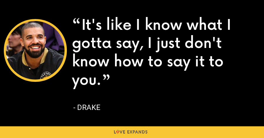 It's like I know what I gotta say, I just don't know how to say it to you. - Drake