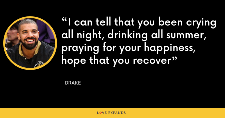 I can tell that you been crying all night, drinking all summer, praying for your happiness, hope that you recover - Drake
