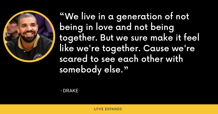 We live in a generation of not being in love and not being together. But we sure make it feel like we're together. Cause we're scared to see each other with somebody else. - Drake